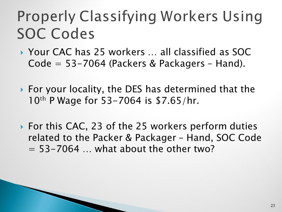  Your CAC has 25 workers … all classified as SOC Code = 53-7064 (Packers & Packagers – Hand).  For your locality, the DES has determined that the 10