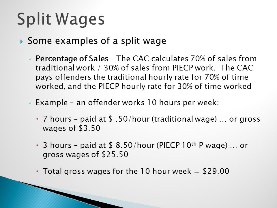  Some examples of a split wage ◦ Percentage of Sales – The CAC calculates 70% of sales from traditional work / 30% of sales from PIECP work. The CAC