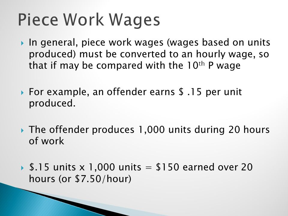  In general, piece work wages (wages based on units produced) must be converted to an hourly wage, so that if may be compared with the 10 th P wage 