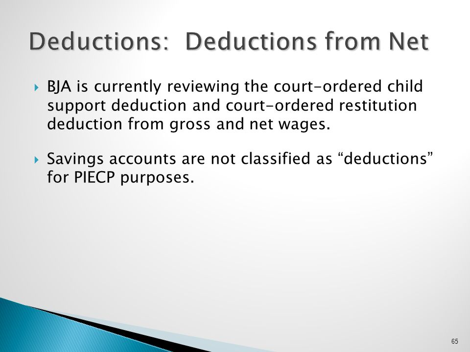  BJA is currently reviewing the court-ordered child support deduction and court-ordered restitution deduction from gross and net wages.  Savings acc