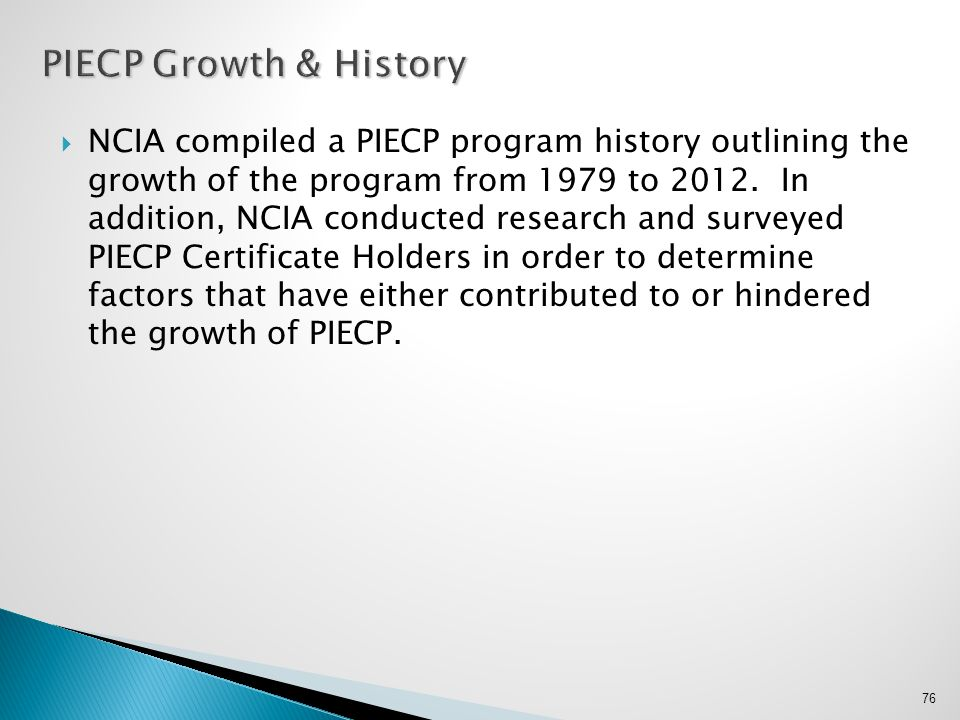  NCIA compiled a PIECP program history outlining the growth of the program from 1979 to 2012. In addition, NCIA conducted research and surveyed PIECP