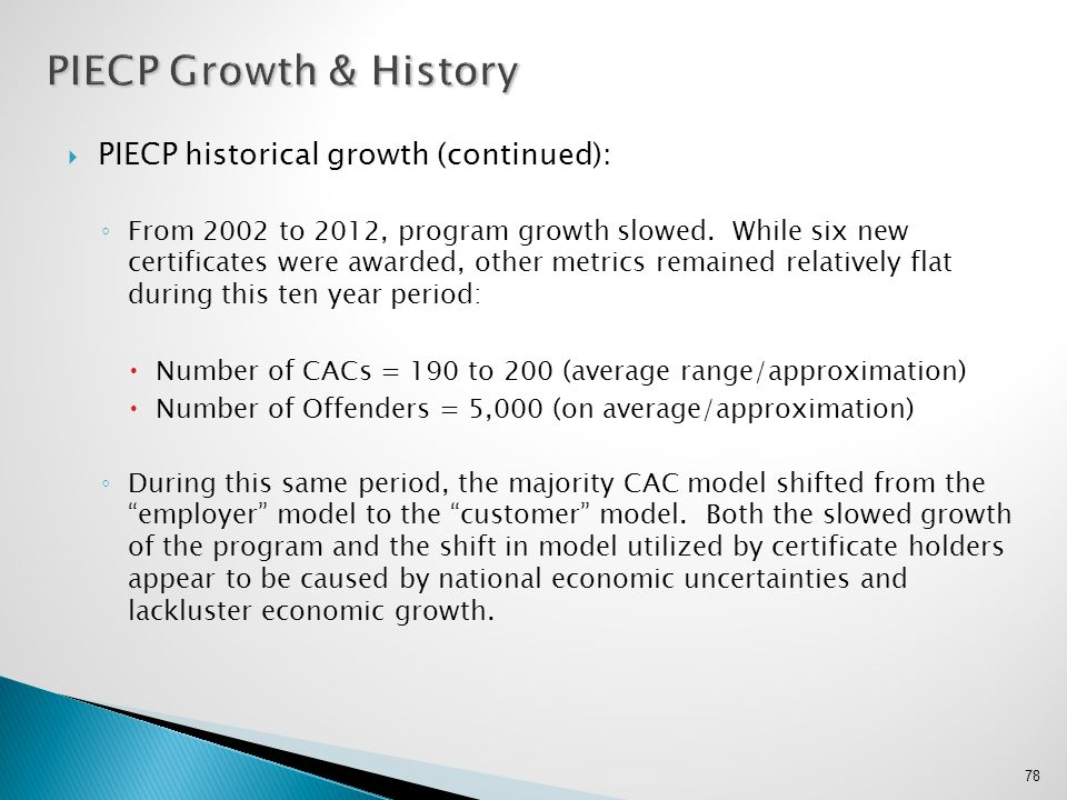  PIECP historical growth (continued): ◦ From 2002 to 2012, program growth slowed. While six new certificates were awarded, other metrics remained rel