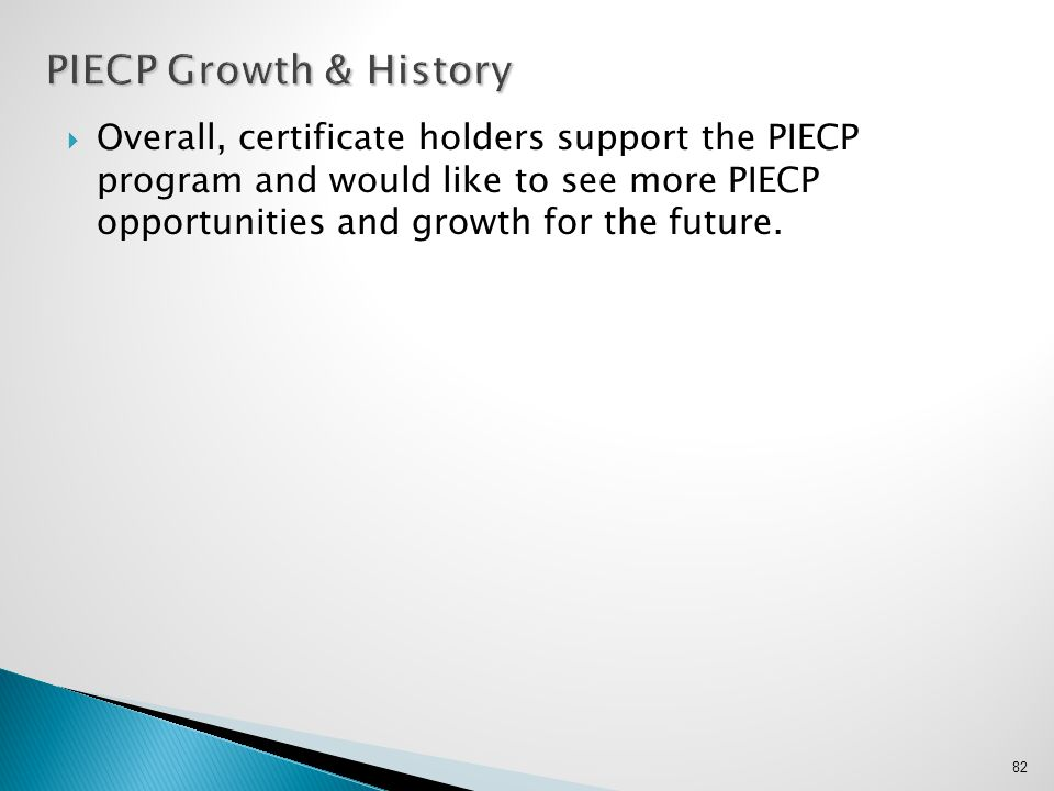  Overall, certificate holders support the PIECP program and would like to see more PIECP opportunities and growth for the future. 82