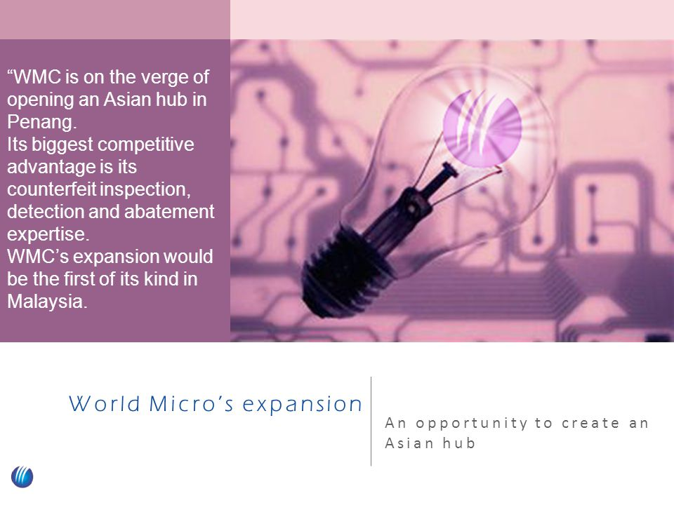 World Micro's expansion An opportunity to create an Asian hub WMC is on the verge of opening an Asian hub in Penang.