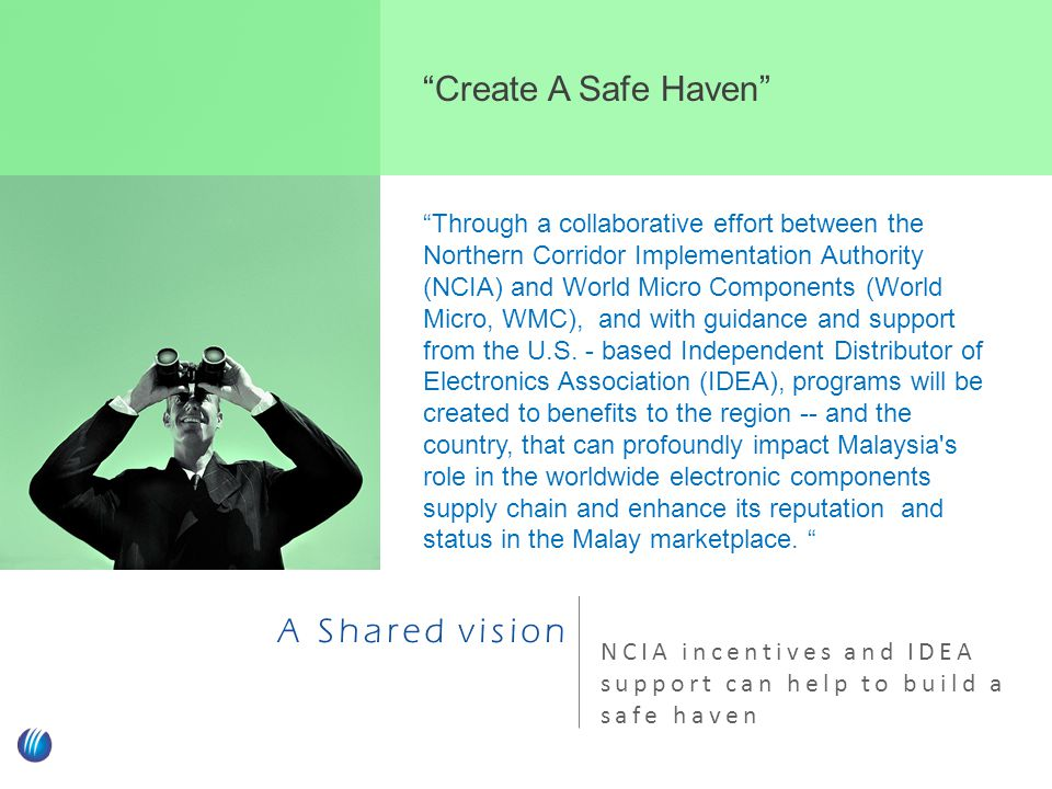 A Shared vision NCIA incentives and IDEA support can help to build a safe haven Create A Safe Haven Through a collaborative effort between the Northern Corridor Implementation Authority (NCIA) and World Micro Components (World Micro, WMC), and with guidance and support from the U.S.