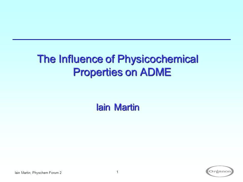 Iain Martin; Physchem Forum 2 1 The Influence of Physicochemical Properties on ADME Iain Martin