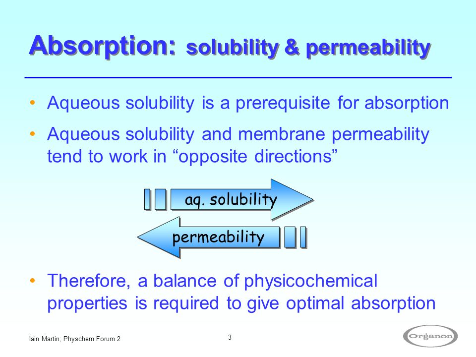 """Iain Martin; Physchem Forum 2 3 Aqueous solubility is a prerequisite for absorption Aqueous solubility and membrane permeability tend to work in """"oppo"""