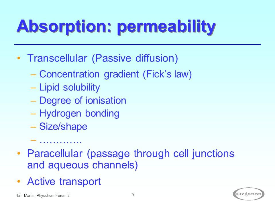 Iain Martin; Physchem Forum 2 5 Absorption: permeability Transcellular (Passive diffusion) –Concentration gradient (Fick's law) –Lipid solubility –Deg
