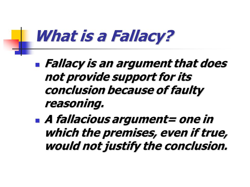 What is a Fallacy? Fallacy is an argument that does not provide support for its conclusion because of faulty reasoning. Fallacy is an argument that do