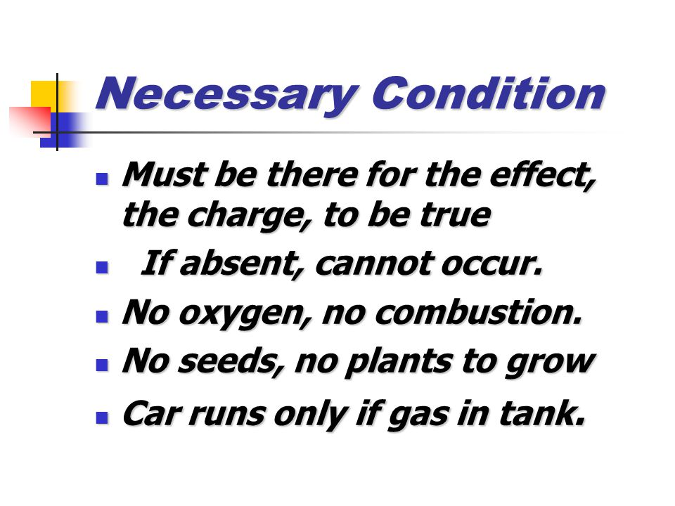Necessary Condition Must be there for the effect, the charge, to be true Must be there for the effect, the charge, to be true If absent, cannot occur.
