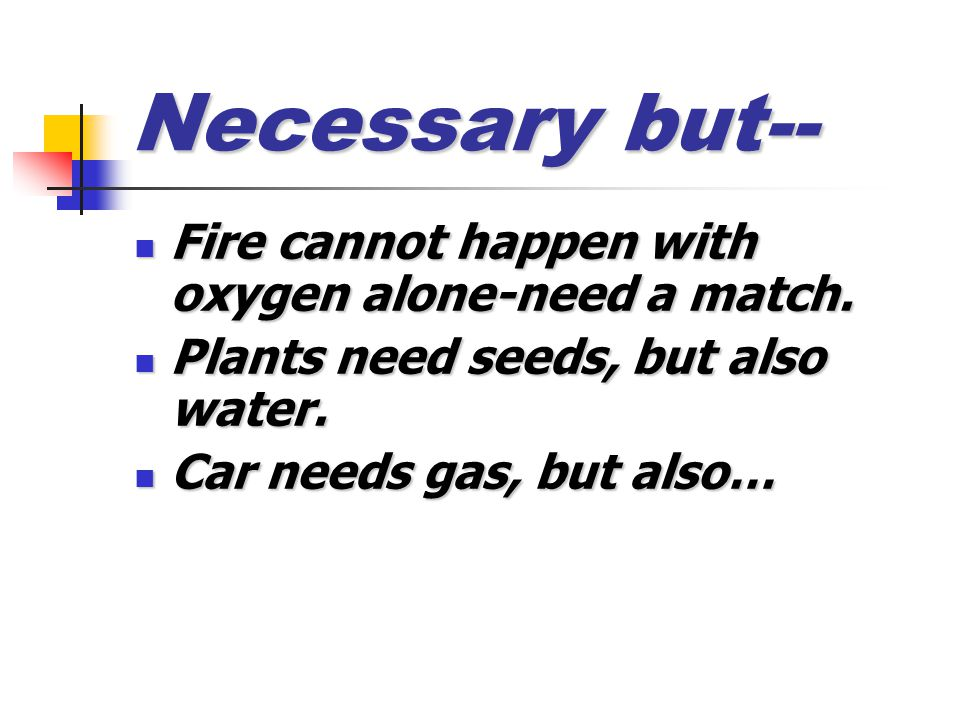 Necessary but-- Fire cannot happen with oxygen alone-need a match. Fire cannot happen with oxygen alone-need a match. Plants need seeds, but also wate