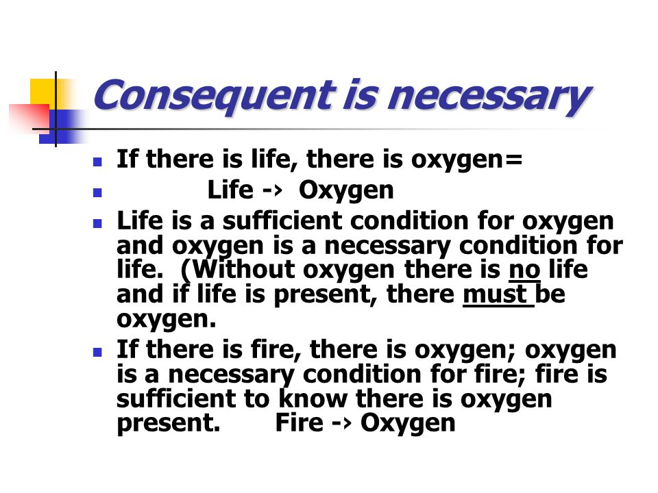 Consequent is necessary If there is life, there is oxygen= Life -› Oxygen Life is a sufficient condition for oxygen and oxygen is a necessary condition for life.