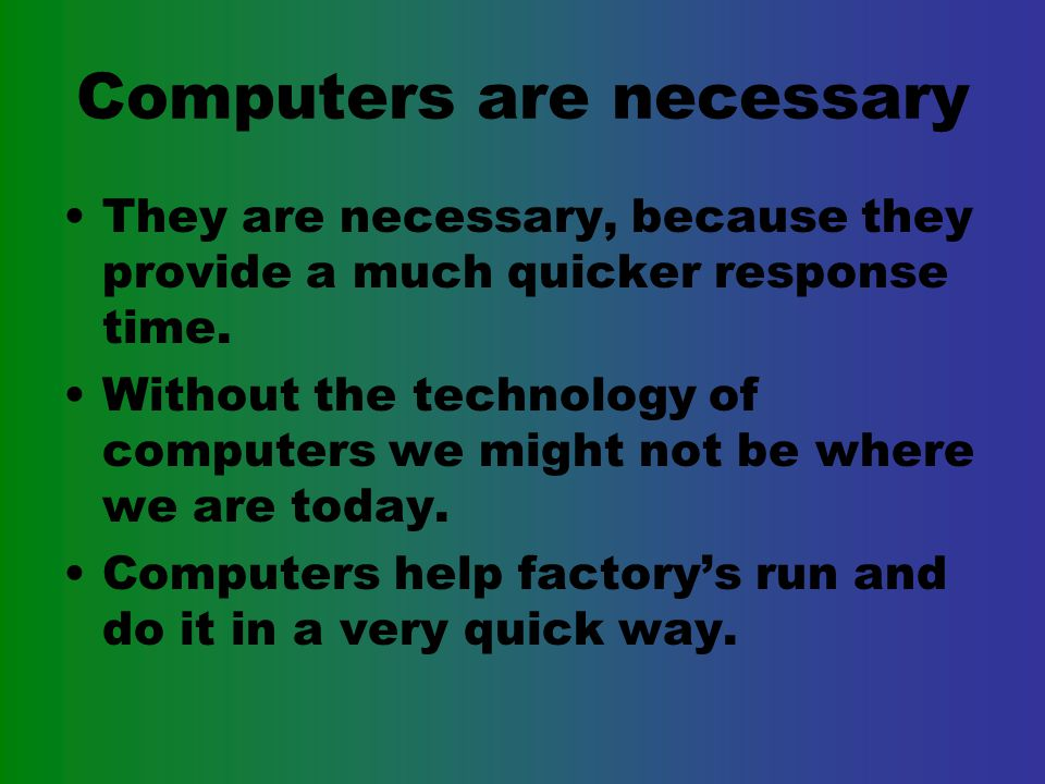 Benefits From Computers They are a lot faster then humans They can hold information in greater amounts then anything else.