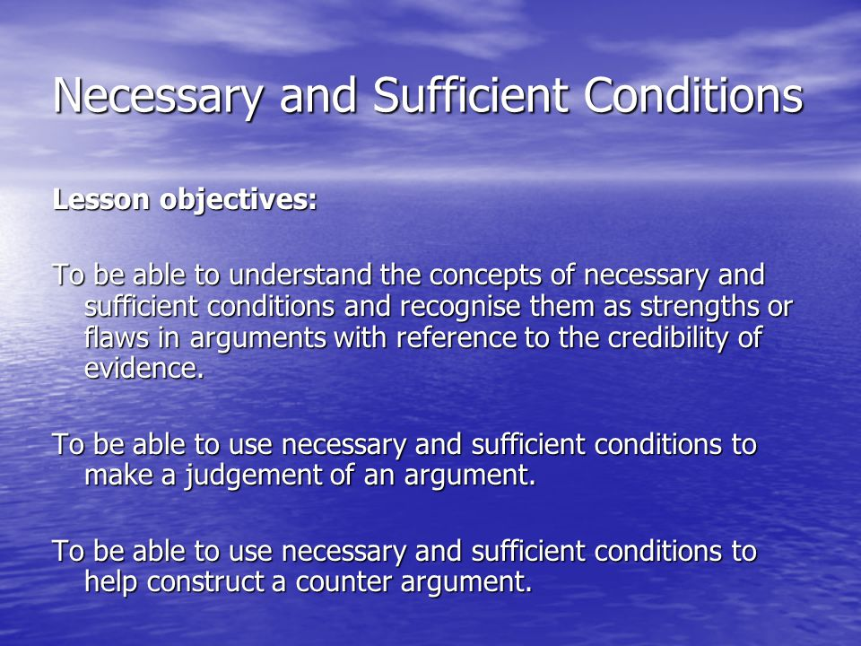 Necessary and Sufficient Conditions Plenary: Review of Lesson Objectives To be able to understand the concepts of necessary and sufficient conditions and recognise them as strengths or flaws in arguments with reference to the credibility of evidence.