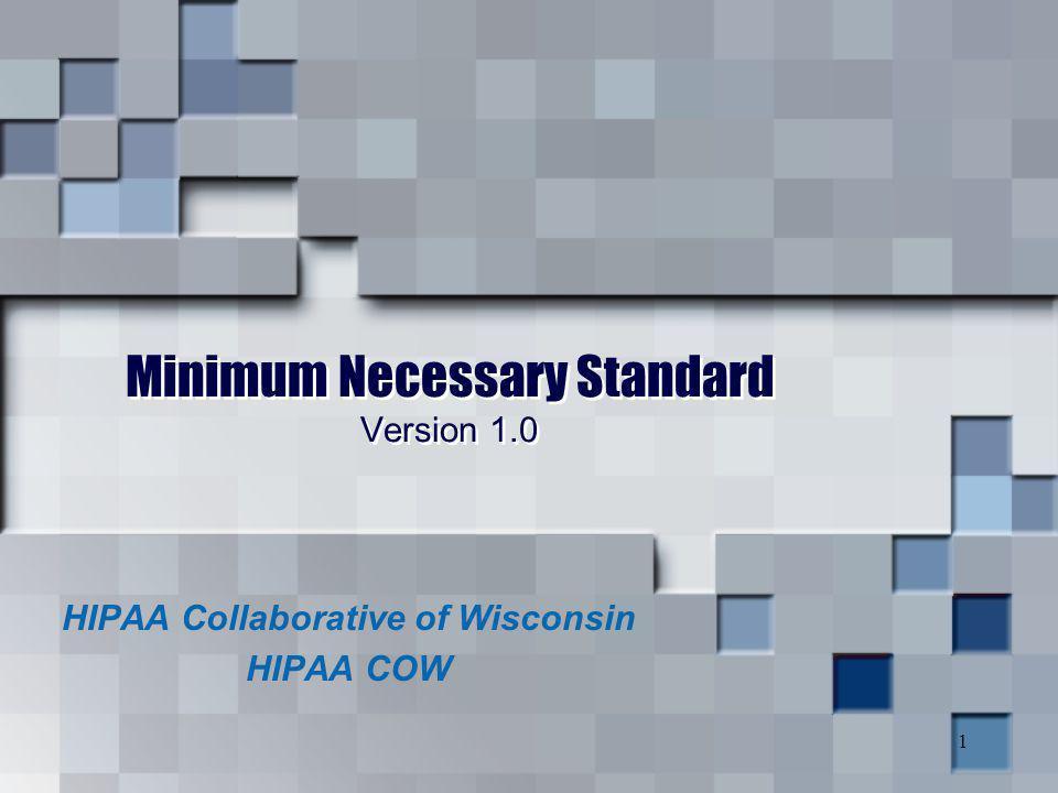 1 Minimum Necessary Standard Version 1.0 HIPAA Collaborative of Wisconsin HIPAA COW