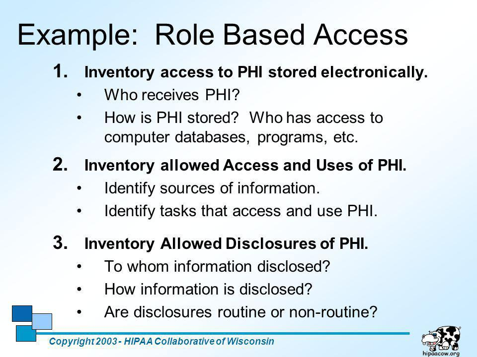 11 Example: Role Based Access 1. Inventory access to PHI stored electronically. Who receives PHI? How is PHI stored? Who has access to computer databa