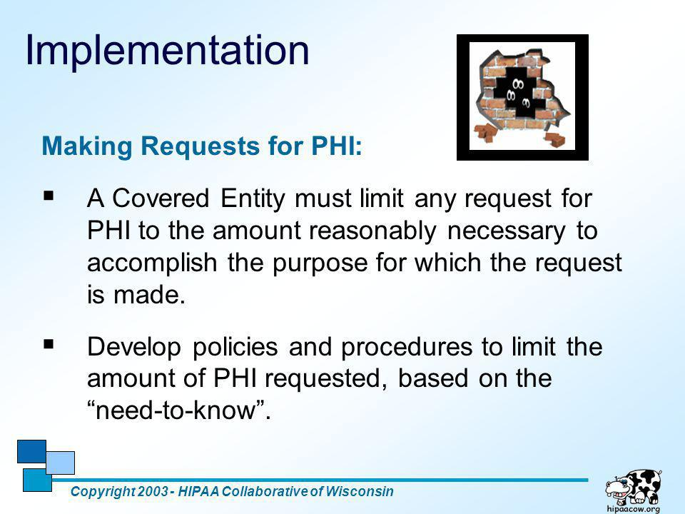 14 Implementation Making Requests for PHI:  A Covered Entity must limit any request for PHI to the amount reasonably necessary to accomplish the purp