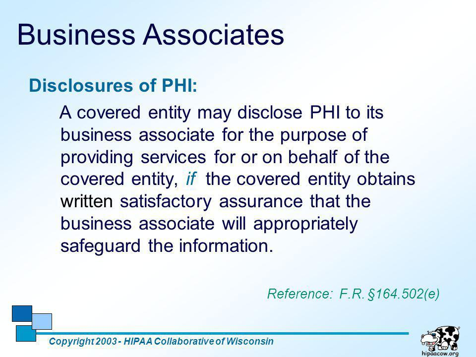 18 Business Associates Disclosures of PHI: A covered entity may disclose PHI to its business associate for the purpose of providing services for or on