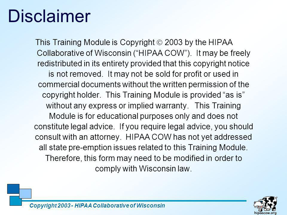 3 Minimum Necessary Standard Copyright 2003 - HIPAA Collaborative of Wisconsin Application of The Minimum Necessary Standard As Amended August 2002 When using or disclosing protected health information or when requesting protected health information from another covered entity, a covered entity must make reasonable efforts to limit protected health information to the minimum necessary to accomplish the intended purpose of the use, disclosure, or request. Reference F.R.