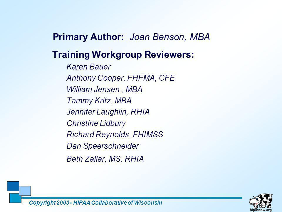 22 Primary Author: Joan Benson, MBA Copyright 2003 - HIPAA Collaborative of Wisconsin Training Workgroup Reviewers: Karen Bauer Anthony Cooper, FHFMA,