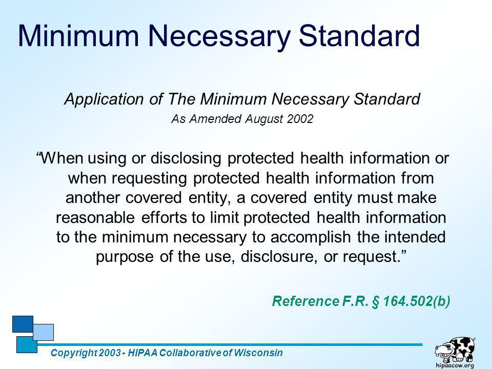 4 Minimum Necessary Standard Copyright 2003 - HIPAA Collaborative of Wisconsin With some exceptions, the Minimum Necessary Standard applies to uses, disclosures and requests for protected health information (PHI), including those for treatment, payment and healthcare operations.