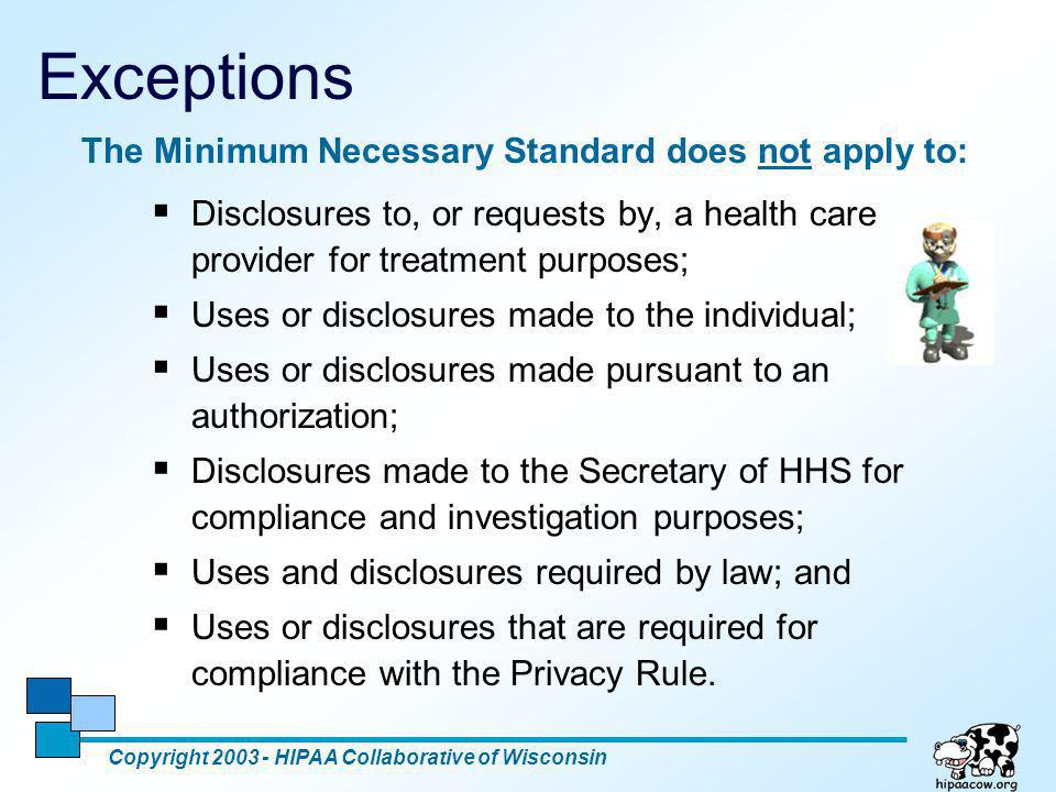 5 Exceptions Copyright 2003 - HIPAA Collaborative of Wisconsin  Disclosures to, or requests by, a health care provider for treatment purposes;  Uses