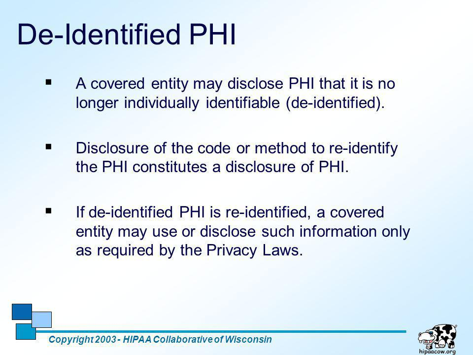 6 De-Identified PHI  A covered entity may disclose PHI that it is no longer individually identifiable (de-identified).  Disclosure of the code or me