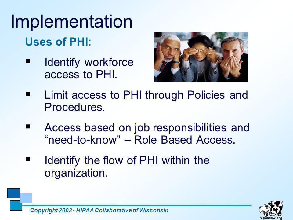 8 Implementation Uses of PHI:  Identify workforce access to PHI.  Limit access to PHI through Policies and Procedures.  Access based on job respons