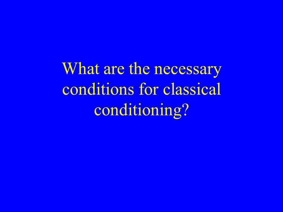 What are the necessary conditions for classical conditioning?
