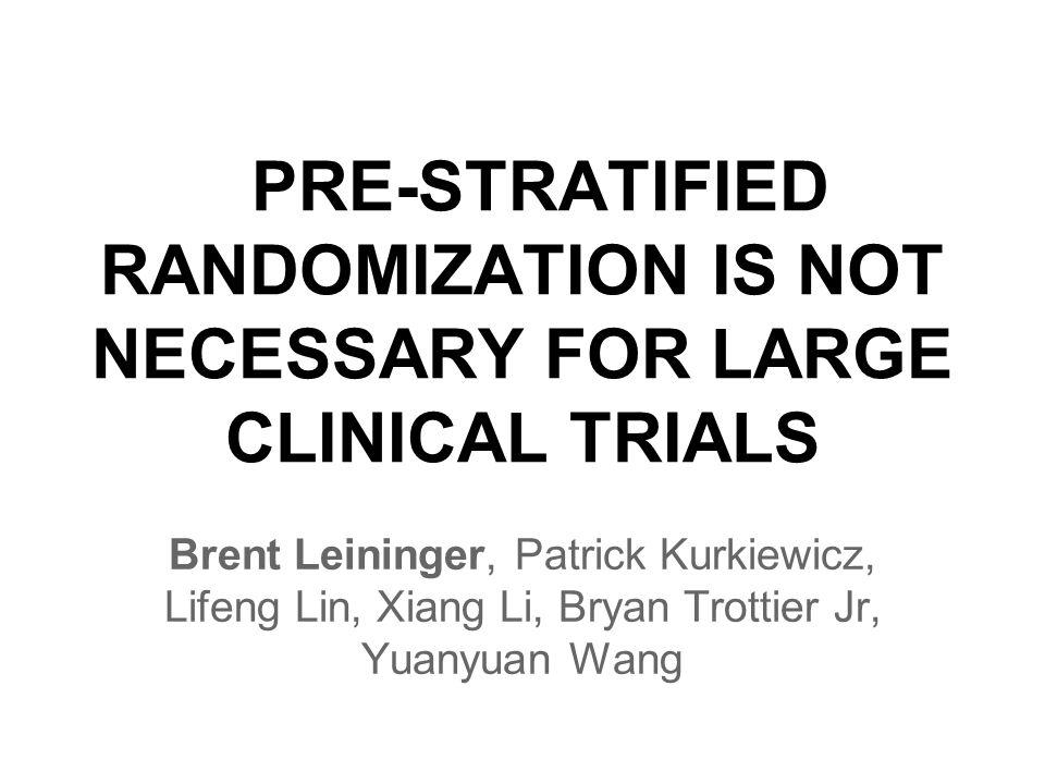 PRE-STRATIFIED RANDOMIZATION IS NOT NECESSARY FOR LARGE CLINICAL TRIALS Brent Leininger, Patrick Kurkiewicz, Lifeng Lin, Xiang Li, Bryan Trottier Jr, Yuanyuan Wang