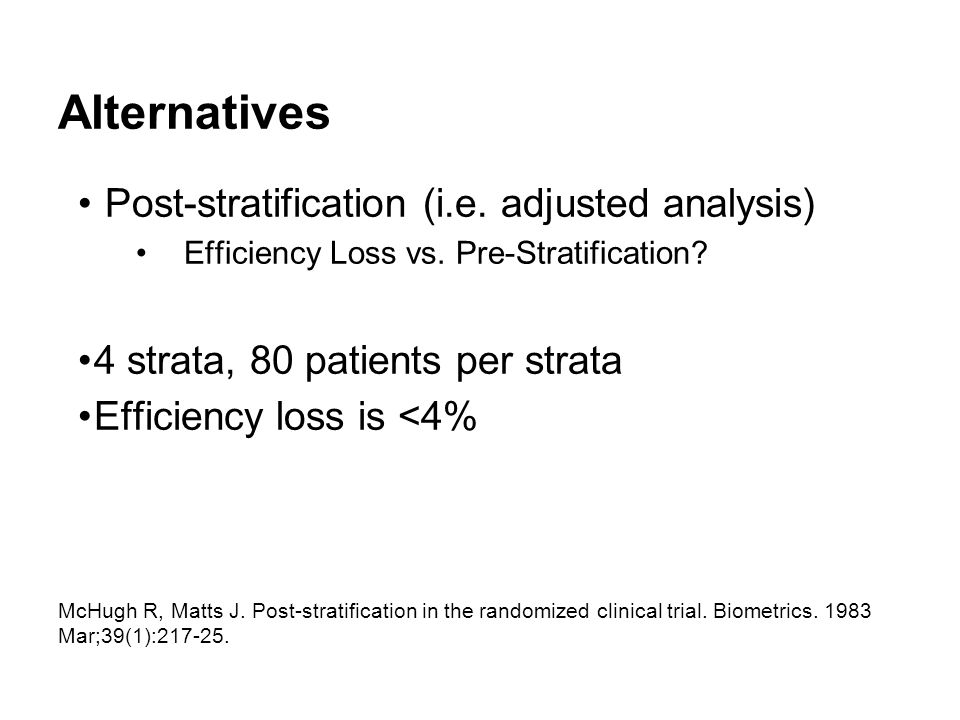 Alternatives Post-stratification (i.e. adjusted analysis) Efficiency Loss vs. Pre-Stratification? 4 strata, 80 patients per strata Efficiency loss is