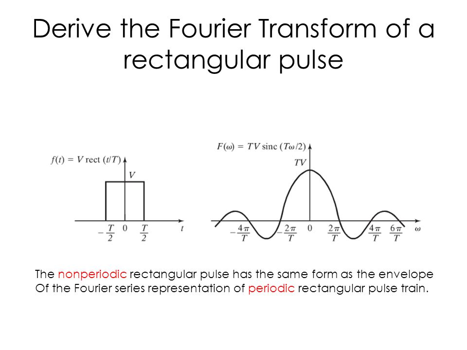 Derive the Fourier Transform of a rectangular pulse The nonperiodic rectangular pulse has the same form as the envelope Of the Fourier series representation of periodic rectangular pulse train.