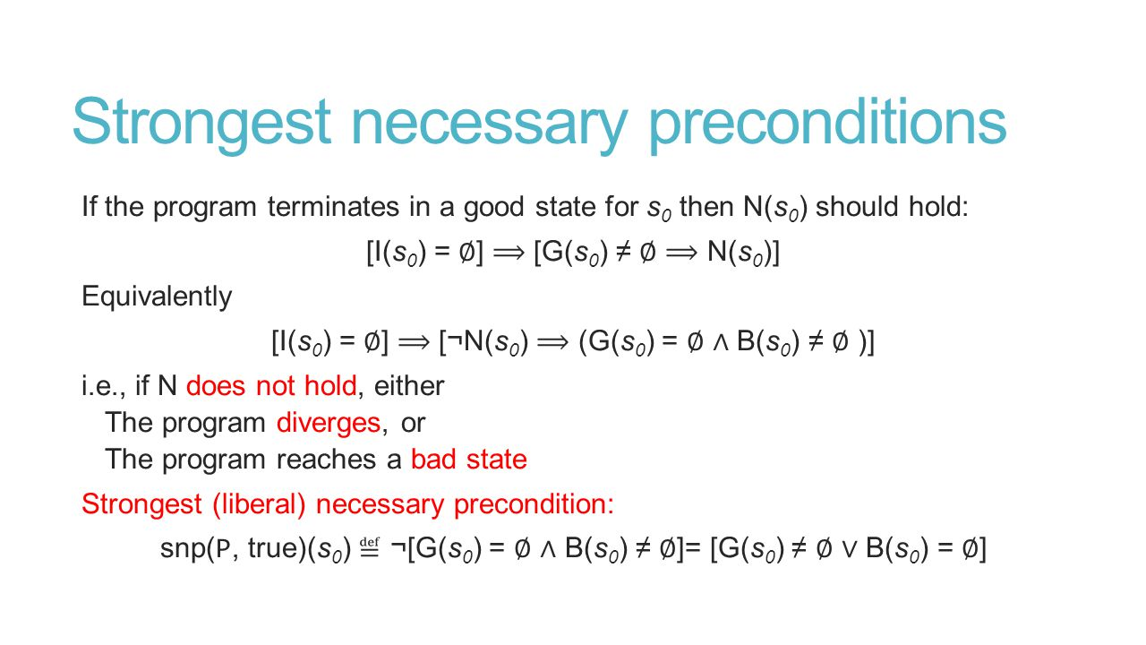 Strongest necessary preconditions If the program terminates in a good state for s 0 then N(s 0 ) should hold: [I(s 0 ) = ∅ ] [G(s 0 ) ≠ ∅ N(s 0 )] Equivalently [I(s 0 ) = ∅ ] [¬N(s 0 ) (G(s 0 ) = ∅ ∧ B(s 0 ) ≠ ∅ )] i.e., if N does not hold, either The program diverges, or The program reaches a bad state Strongest (liberal) necessary precondition: snp( P, true)(s 0 ) ≝ ¬[G(s 0 ) = ∅ ∧ B(s 0 ) ≠ ∅ ]= [G(s 0 ) ≠ ∅ ∨ B(s 0 ) = ∅ ]