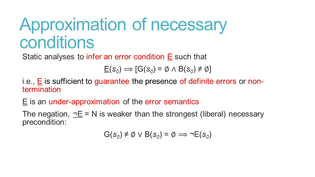 Approximation of necessary conditions Static analyses to infer an error condition E such that E(s 0 ) [G(s 0 ) = ∅ ∧ B(s 0 ) ≠ ∅ ] i.e., E is sufficient to guarantee the presence of definite errors or non- termination E is an under-approximation of the error semantics The negation, ¬E = N is weaker than the strongest (liberal) necessary precondition: G(s 0 ) ≠ ∅ ∨ B(s 0 ) = ∅ ¬E(s 0 )