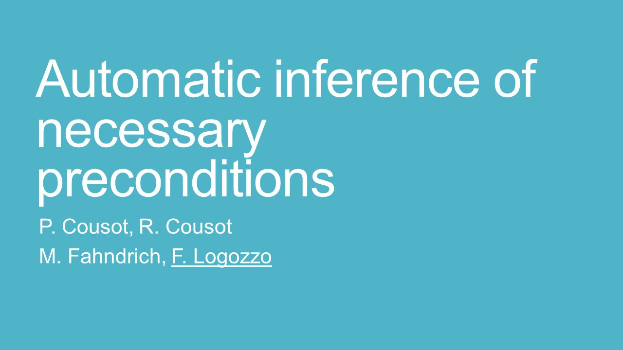 Automatic inference of necessary preconditions P. Cousot, R. Cousot M. Fahndrich, F. Logozzo