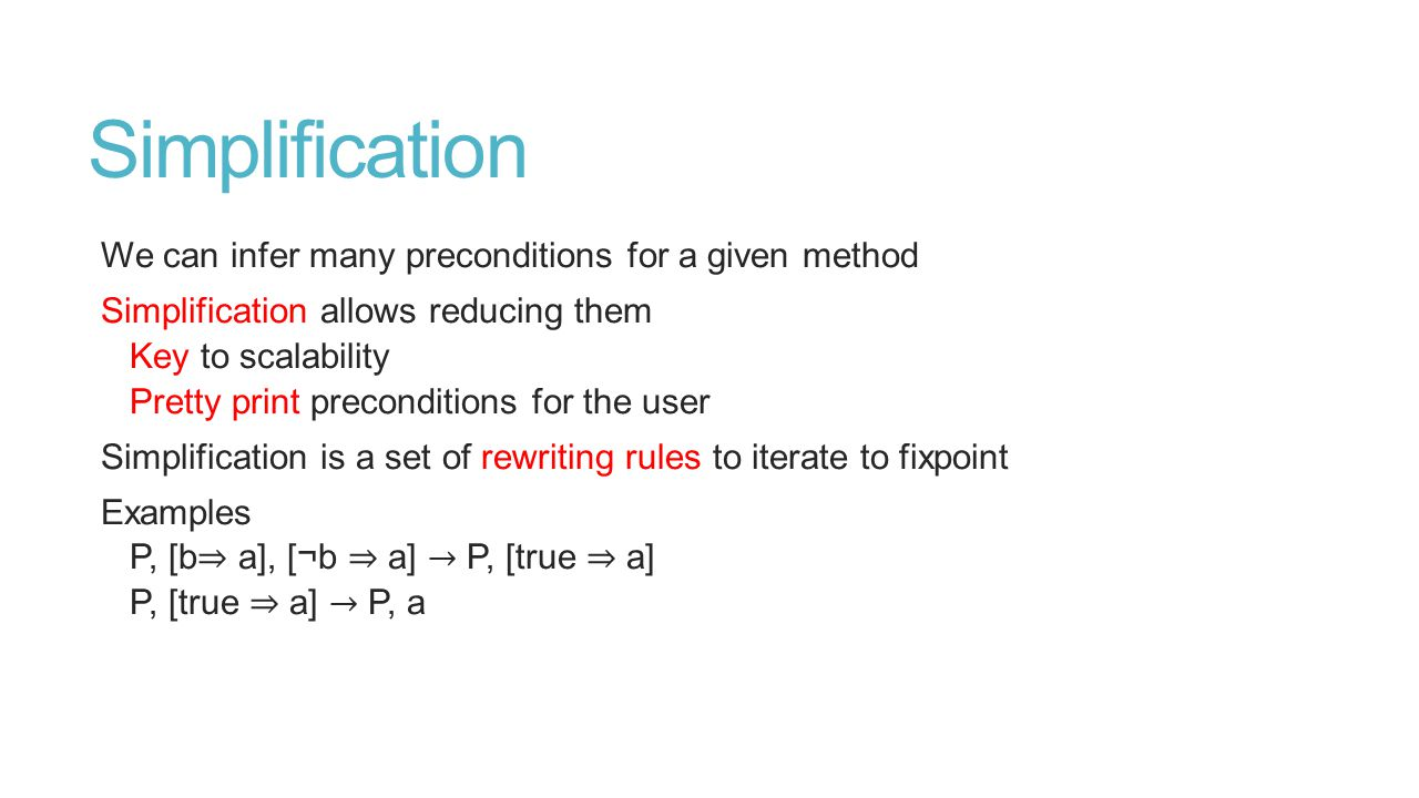 Simplification We can infer many preconditions for a given method Simplification allows reducing them Key to scalability Pretty print preconditions for the user Simplification is a set of rewriting rules to iterate to fixpoint Examples P, [b ⇒ a], [¬b ⇒ a] → P, [true ⇒ a] P, [true ⇒ a] → P, a