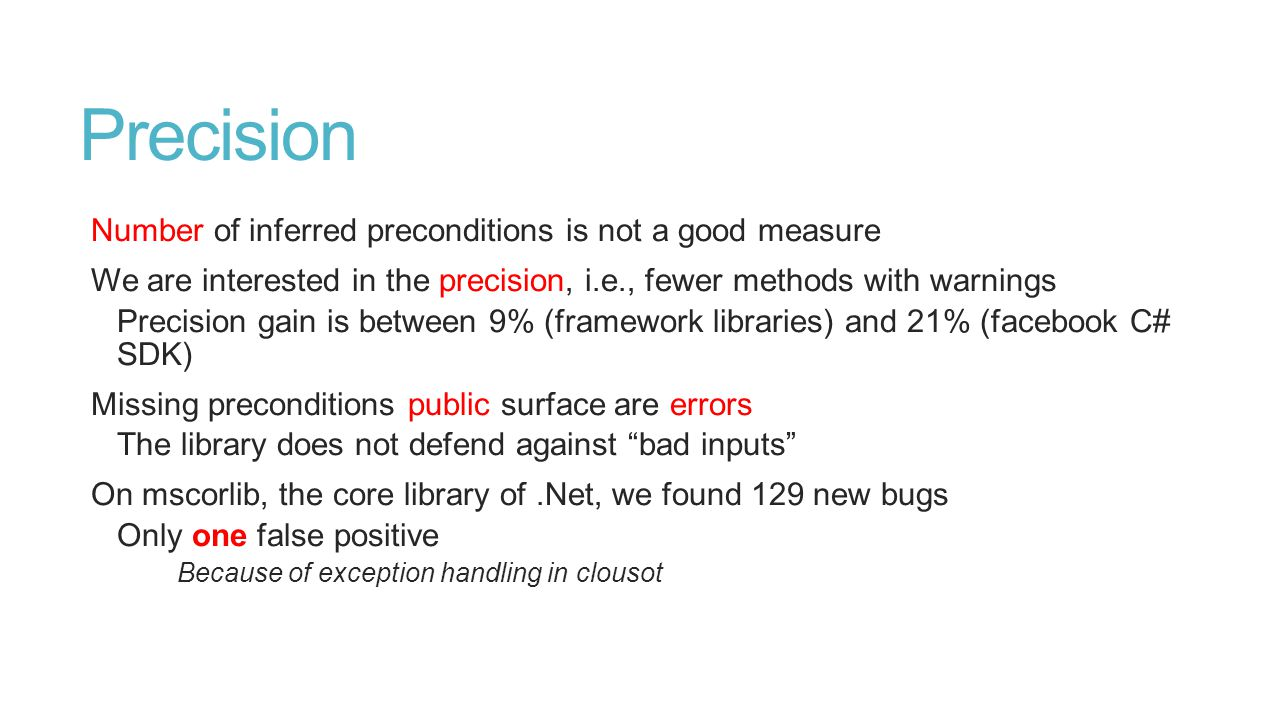 Precision Number of inferred preconditions is not a good measure We are interested in the precision, i.e., fewer methods with warnings Precision gain is between 9% (framework libraries) and 21% (facebook C# SDK) Missing preconditions public surface are errors The library does not defend against bad inputs On mscorlib, the core library of.Net, we found 129 new bugs Only one false positive Because of exception handling in clousot