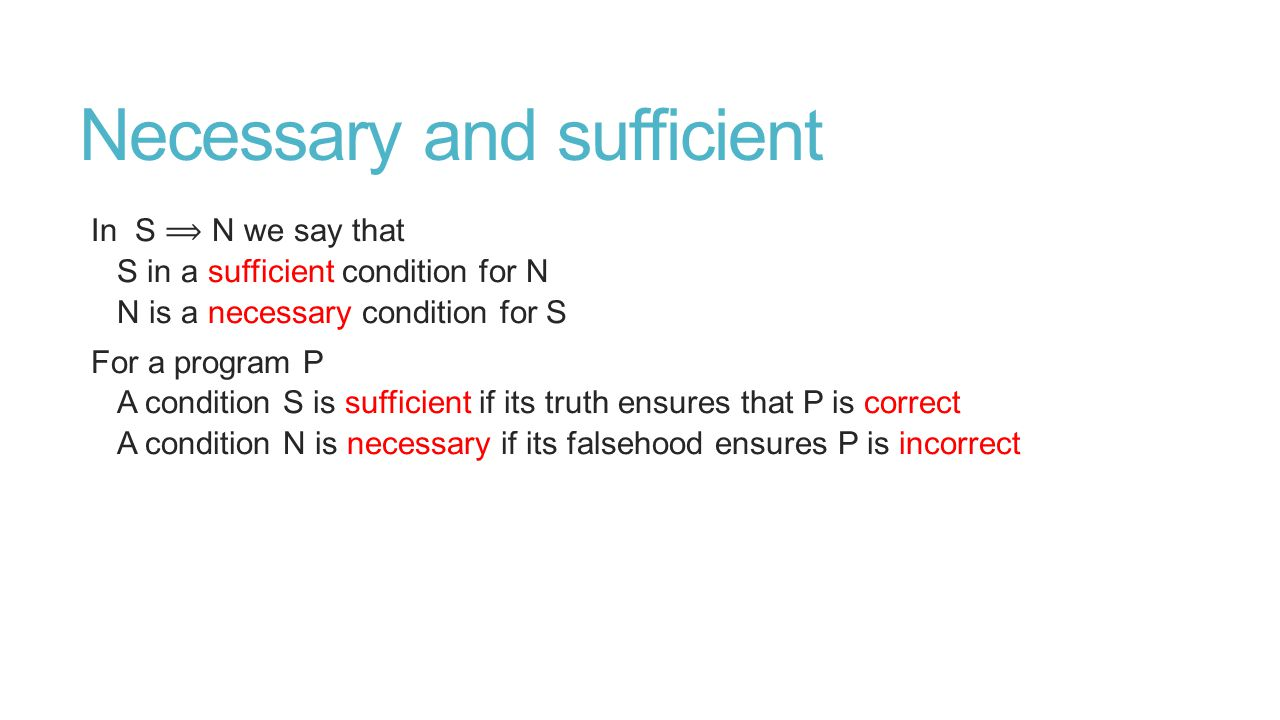 Necessary and sufficient In S N we say that S in a sufficient condition for N N is a necessary condition for S For a program P A condition S is sufficient if its truth ensures that P is correct A condition N is necessary if its falsehood ensures P is incorrect