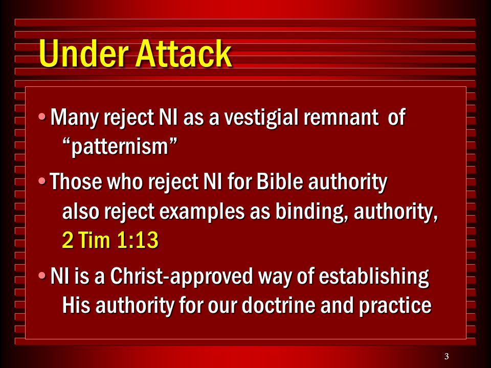 3 Under Attack Many reject NI as a vestigial remnant of patternism Many reject NI as a vestigial remnant of patternism Those who reject NI for Bible authority also reject examples as binding, authority, 2 Tim 1:13Those who reject NI for Bible authority also reject examples as binding, authority, 2 Tim 1:13 NI is a Christ-approved way of establishing His authority for our doctrine and practiceNI is a Christ-approved way of establishing His authority for our doctrine and practice