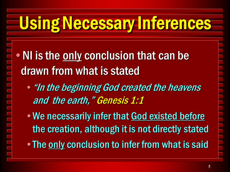5 Using Necessary Inferences NI is the only conclusion that can be drawn from what is statedNI is the only conclusion that can be drawn from what is stated In the beginning God created the heavens and the earth, Genesis 1:1 In the beginning God created the heavens and the earth, Genesis 1:1 We necessarily infer that God existed before the creation, although it is not directly statedWe necessarily infer that God existed before the creation, although it is not directly stated The only conclusion to infer from what is saidThe only conclusion to infer from what is said