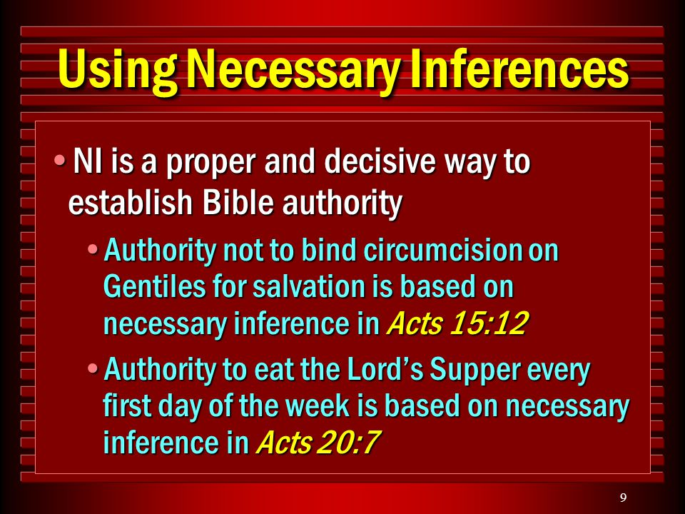 9 Using Necessary Inferences NI is a proper and decisive way to establish Bible authorityNI is a proper and decisive way to establish Bible authority Authority not to bind circumcision on Gentiles for salvation is based on necessary inference in Acts 15:12Authority not to bind circumcision on Gentiles for salvation is based on necessary inference in Acts 15:12 Authority to eat the Lord's Supper every first day of the week is based on necessary inference in Acts 20:7Authority to eat the Lord's Supper every first day of the week is based on necessary inference in Acts 20:7