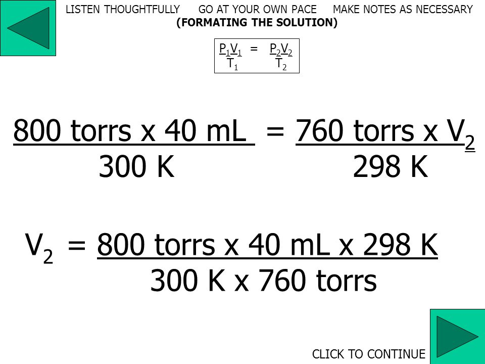 V 1 : mL  V 2 : mL P 1 : torrs; P 2 : torrs T 1 = (30 + 273) K = 303 K T 2 = (25 + 273) K = 298 K LISTEN THOUGHTFULLY GO AT YOUR OWN PACE MAKE NOTES AS NECESSARY (ANALYSIS, UNIT CONVERSION)
