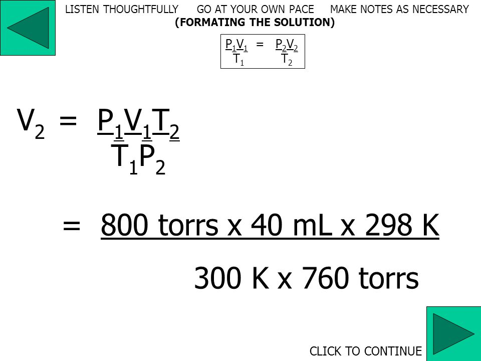 800 torrs x 40 mL = 760 torrs x V 2 300 K298 K V 2 = 800 torrs x 40 mL x 298 K 300 K x 760 torrs P 1 V 1 = P 2 V 2 T 1 T 2 CLICK TO CONTINUE LISTEN THOUGHTFULLY GO AT YOUR OWN PACE MAKE NOTES AS NECESSARY (FORMATING THE SOLUTION)