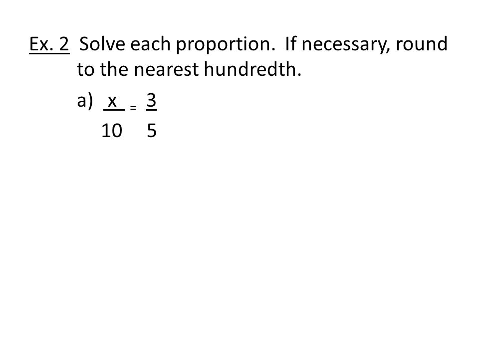Ex.2 Solve each proportion. If necessary, round to the nearest hundredth.