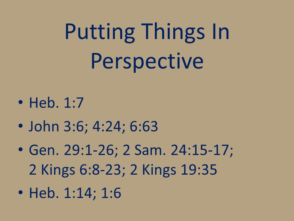 Putting Things In Perspective Heb. 1:7 John 3:6; 4:24; 6:63 Gen.