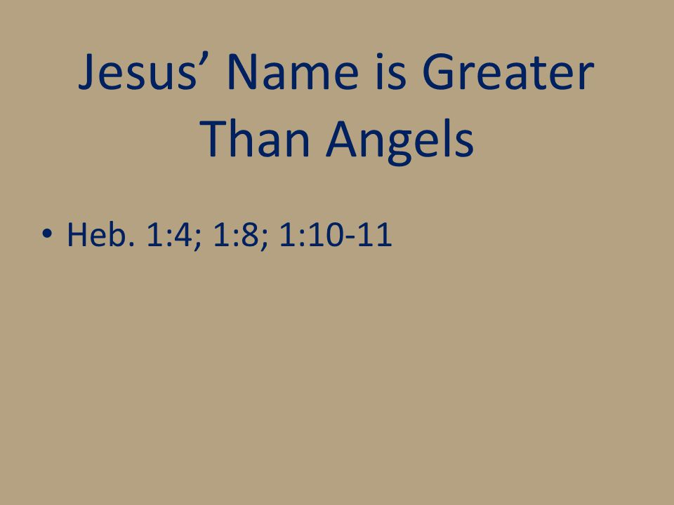 Jesus' Name is Greater Than Angels Heb. 1:4; 1:8; 1:10-11