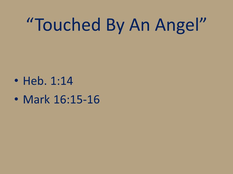 Touched By An Angel Heb. 1:14 Mark 16:15-16
