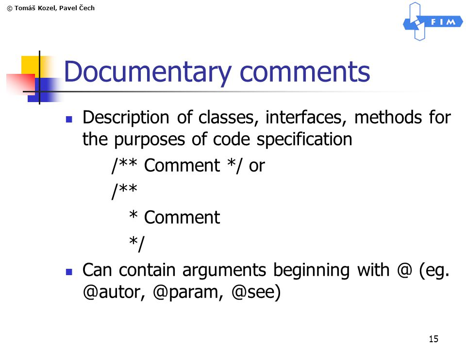 © Tomáš Kozel, Pavel Čech 15 Documentary comments Description of classes, interfaces, methods for the purposes of code specification /** Comment */ or