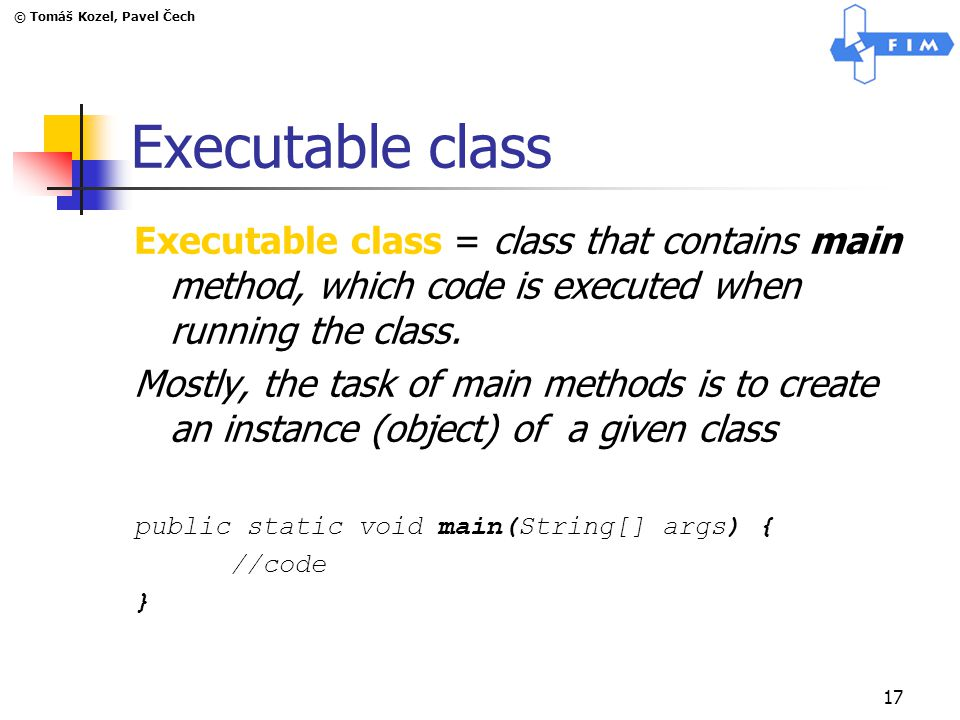 © Tomáš Kozel, Pavel Čech 17 Executable class Executable class = class that contains main method, which code is executed when running the class. Mostl