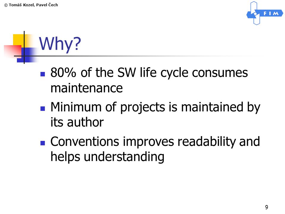 © Tomáš Kozel, Pavel Čech 9 Why? 80% of the SW life cycle consumes maintenance Minimum of projects is maintained by its author Conventions improves re